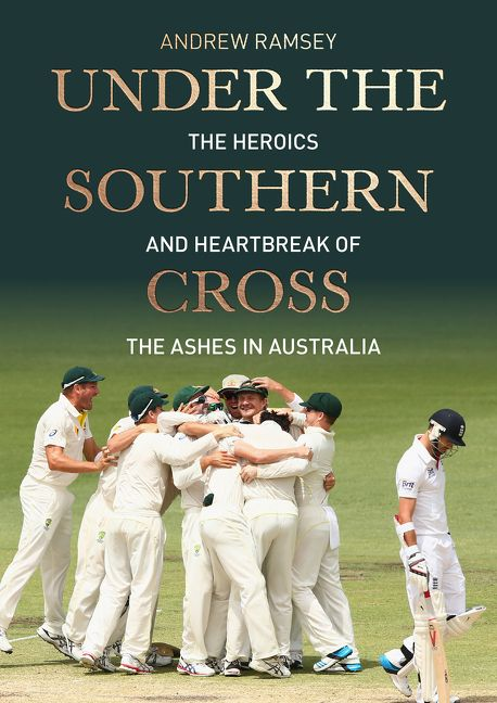 UNDER THE SOUTHERN CROSS - The Heroes and Heartbreak of the Ashes in Australia