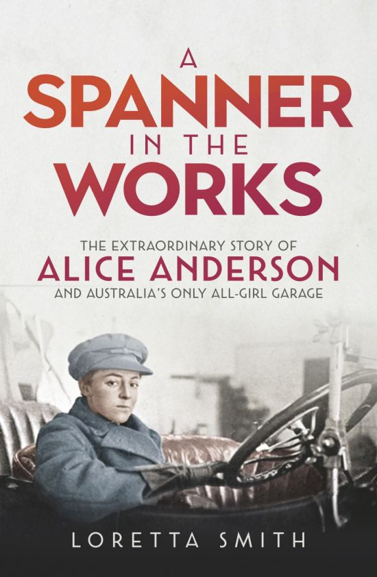 A Spanner in the Works: The Extraordinary Story of Alice Anderson and Australia's Only All-Girl Garage by Loretta Smith