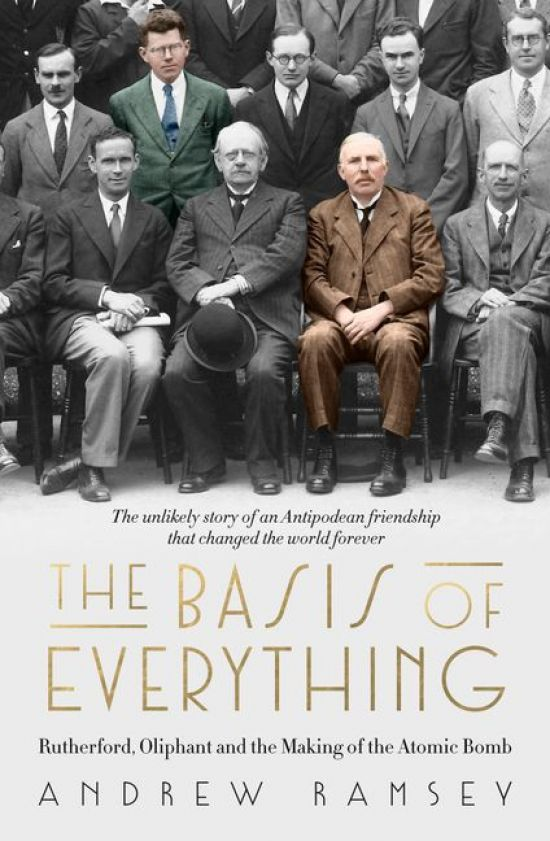 'The Basis of Everything: Rutherford, Oliphant and the Coming of the Atomic Bomb' by Andrew Ramsey
