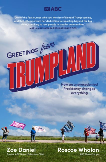 Greetings from Trumpland: How an unprecedented Presidency changed everything by Zoe Daniel and Roscoe Whalan